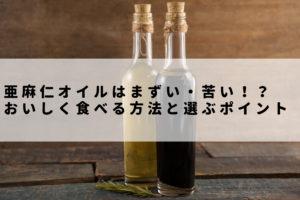 亜麻仁オイルの味は魚臭くてまずい・苦い?おいしい食べ方と選ぶポイント4つ