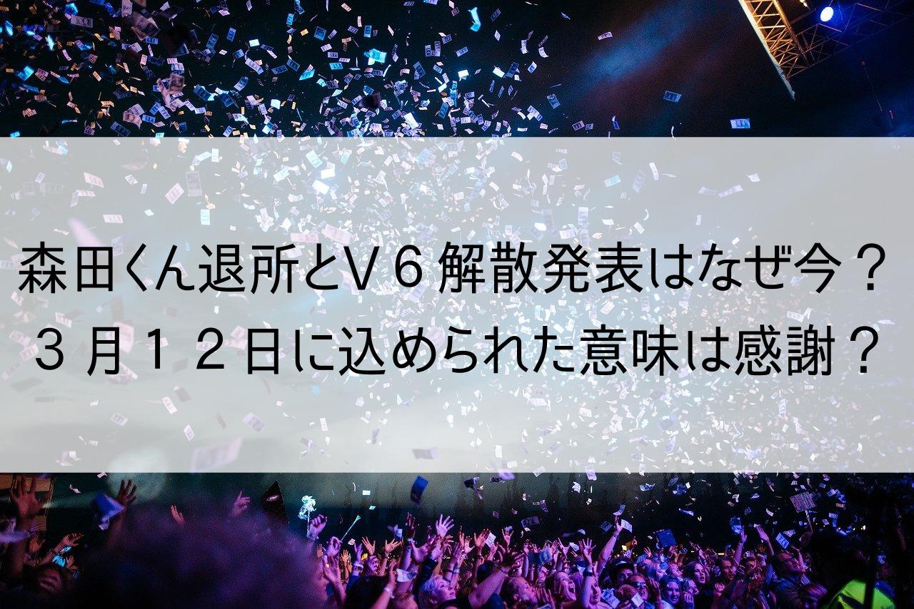 森田くん退所とV6解散発表はなぜ今?3月12日に込められた意味は感謝?