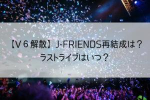【V6解散】JフレことJ-FRIENDS再結成は?ラストライブはいつ?