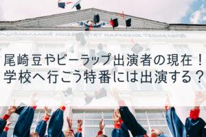 尾崎豆などビーラップ出演者の現在!学校へ行こう復活放送の出演は?